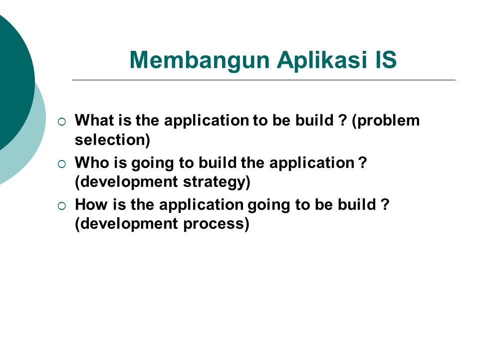 Membangun Aplikasi IS What is the application to be build (problem selection) Who is going to build the application (development strategy)