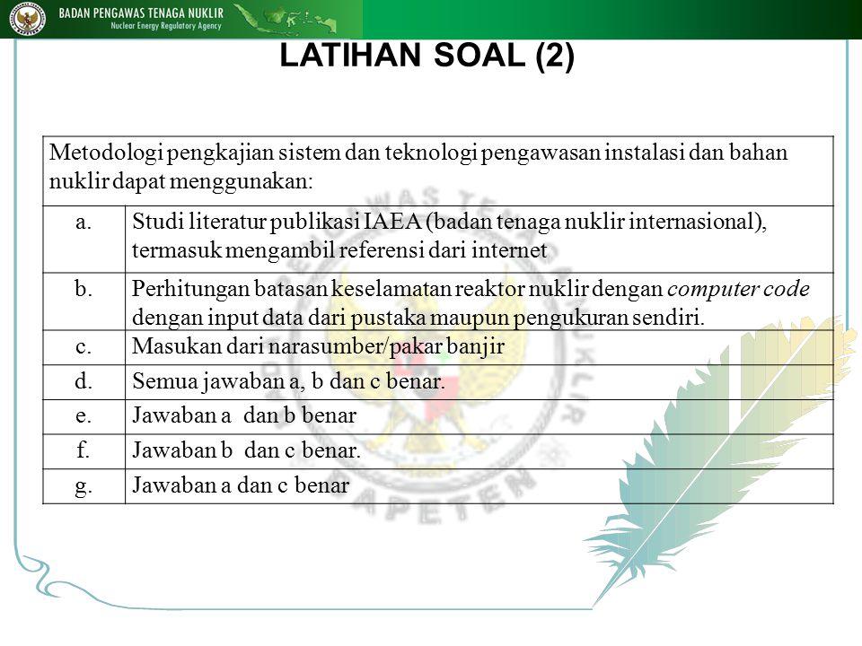 LATIHAN SOAL (2) Metodologi pengkajian sistem dan teknologi pengawasan instalasi dan bahan nuklir dapat menggunakan: