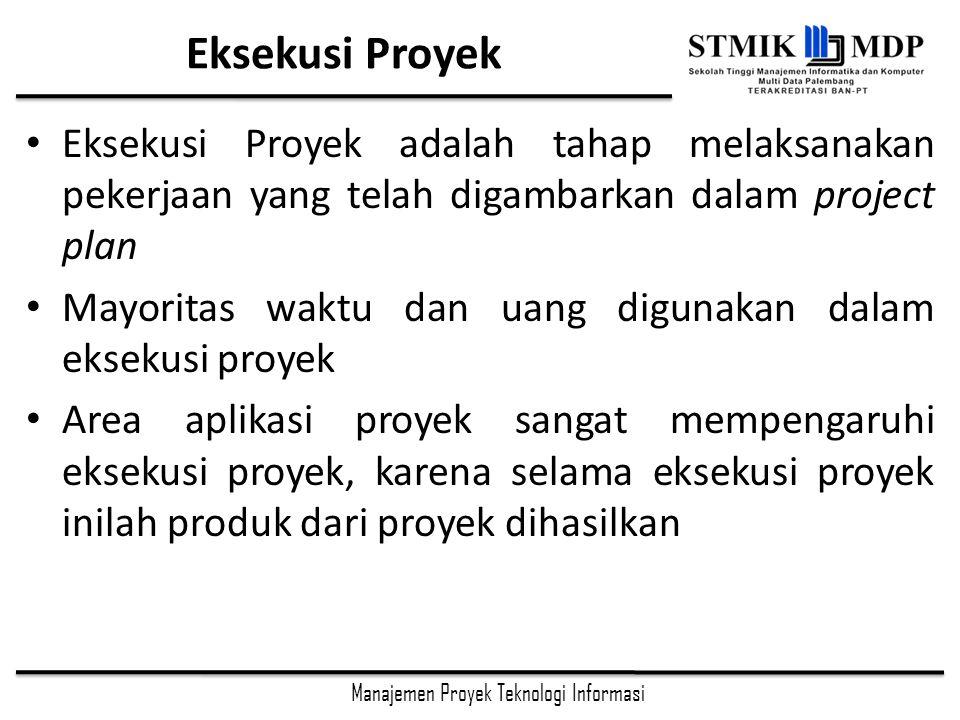Eksekusi Proyek Eksekusi Proyek adalah tahap melaksanakan pekerjaan yang telah digambarkan dalam project plan.