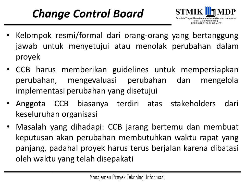 Change Control Board Kelompok resmi/formal dari orang-orang yang bertanggung jawab untuk menyetujui atau menolak perubahan dalam proyek.