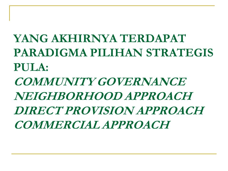 YANG AKHIRNYA TERDAPAT PARADIGMA PILIHAN STRATEGIS PULA: COMMUNITY GOVERNANCE NEIGHBORHOOD APPROACH DIRECT PROVISION APPROACH COMMERCIAL APPROACH