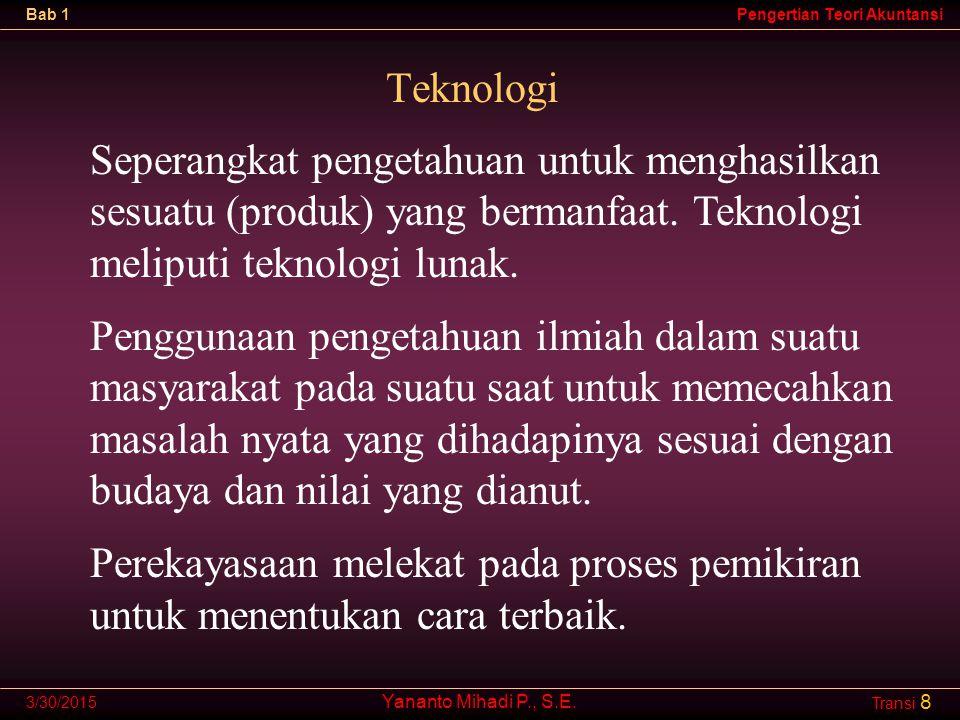 Teknologi Seperangkat pengetahuan untuk menghasilkan sesuatu (produk) yang bermanfaat. Teknologi meliputi teknologi lunak.