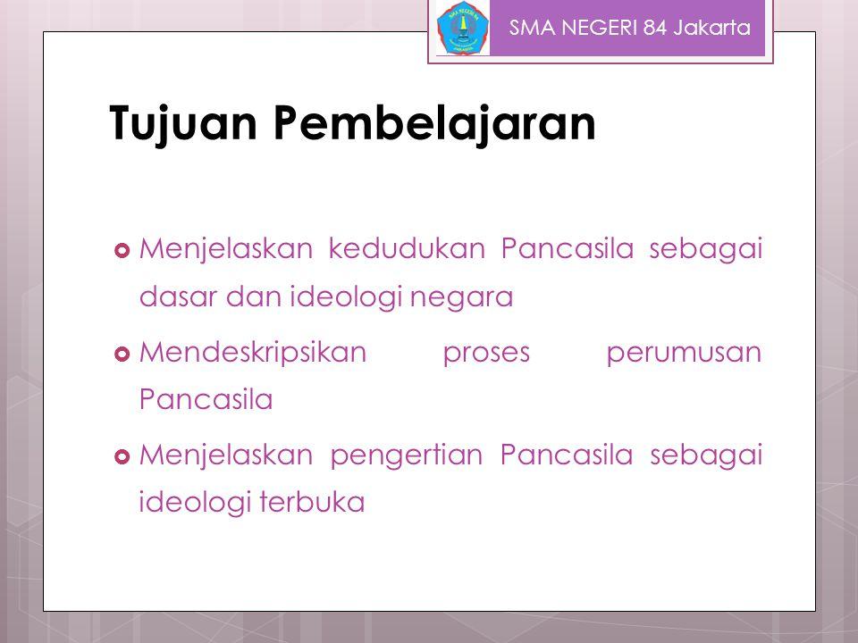 SMA NEGERI 84 Jakarta Tujuan Pembelajaran. Menjelaskan kedudukan Pancasila sebagai dasar dan ideologi negara.