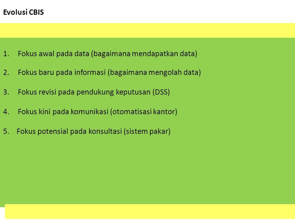 Evolusi CBIS Fokus awal pada data (bagaimana mendapatkan data) Fokus baru pada informasi (bagaimana mengolah data)