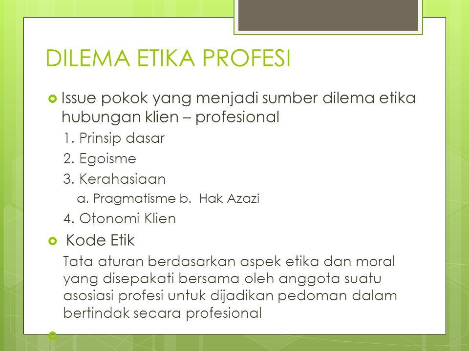 DILEMA ETIKA PROFESI Issue pokok yang menjadi sumber dilema etika hubungan klien – profesional. 1. Prinsip dasar.