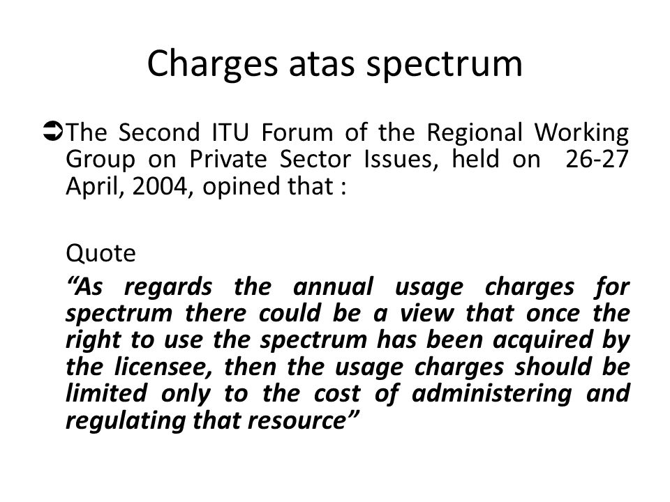 Charges atas spectrum The Second ITU Forum of the Regional Working Group on Private Sector Issues, held on 26-27 April, 2004, opined that :