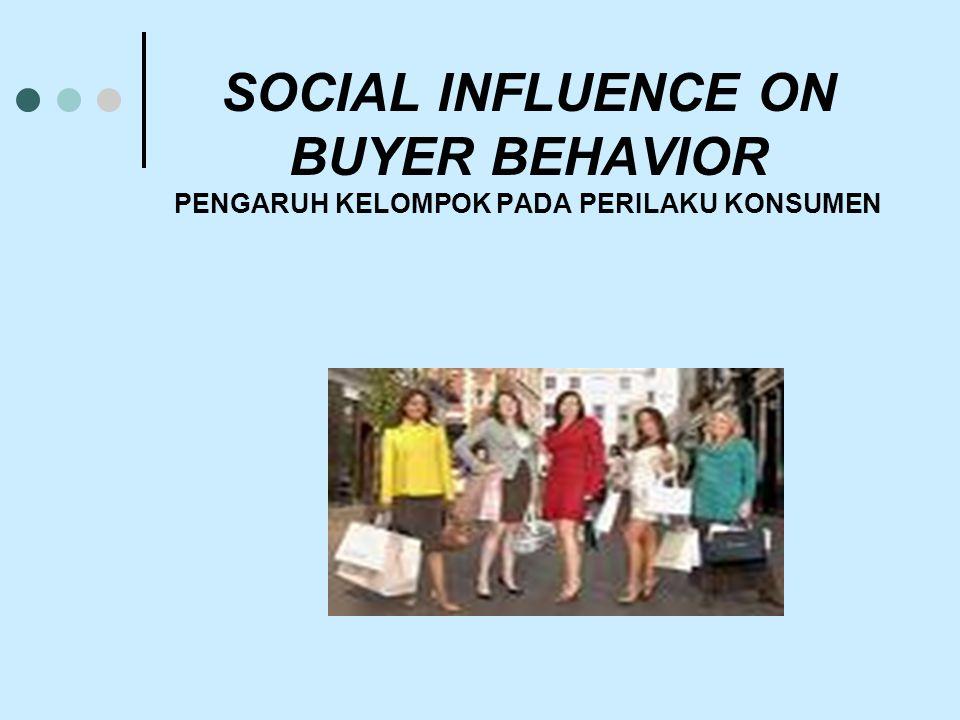 SOCIAL INFLUENCE ON BUYER BEHAVIOR PENGARUH KELOMPOK PADA PERILAKU KONSUMEN