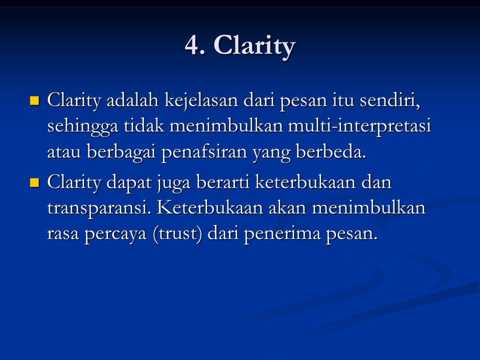 4. Clarity Clarity adalah kejelasan dari pesan itu sendiri, sehingga tidak menimbulkan multi-interpretasi atau berbagai penafsiran yang berbeda.