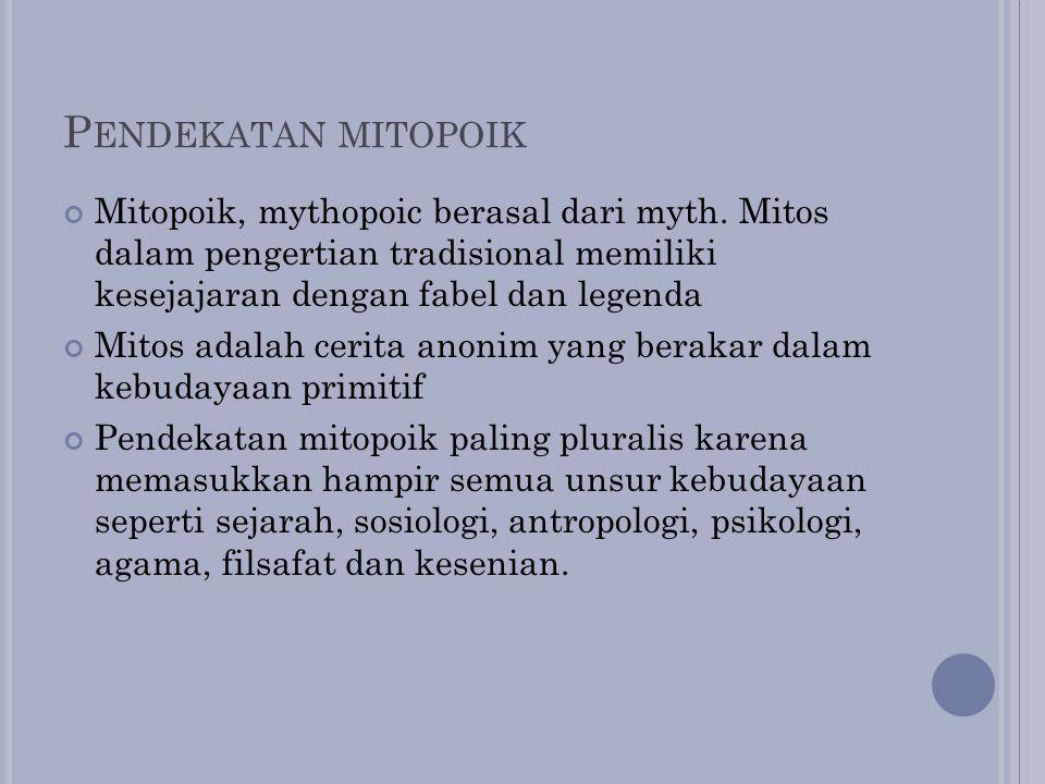 Pendekatan mitopoik Mitopoik, mythopoic berasal dari myth. Mitos dalam pengertian tradisional memiliki kesejajaran dengan fabel dan legenda.