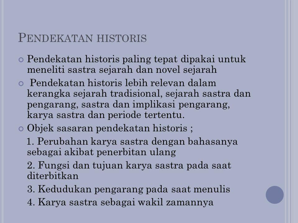 Pendekatan historis Pendekatan historis paling tepat dipakai untuk meneliti sastra sejarah dan novel sejarah.