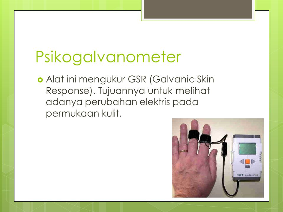 Psikogalvanometer Alat ini mengukur GSR (Galvanic Skin Response).