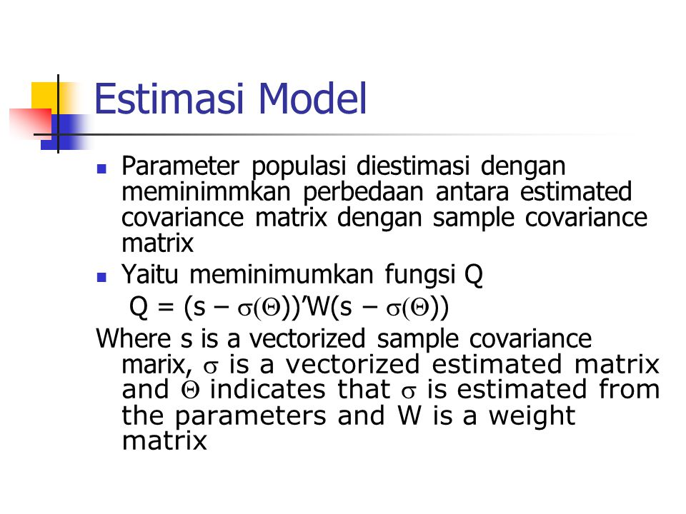 Estimasi Model Parameter populasi diestimasi dengan meminimmkan perbedaan antara estimated covariance matrix dengan sample covariance matrix.
