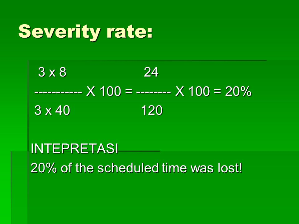 Severity rate: 3 x 8 24 ----------- X 100 = -------- X 100 = 20%