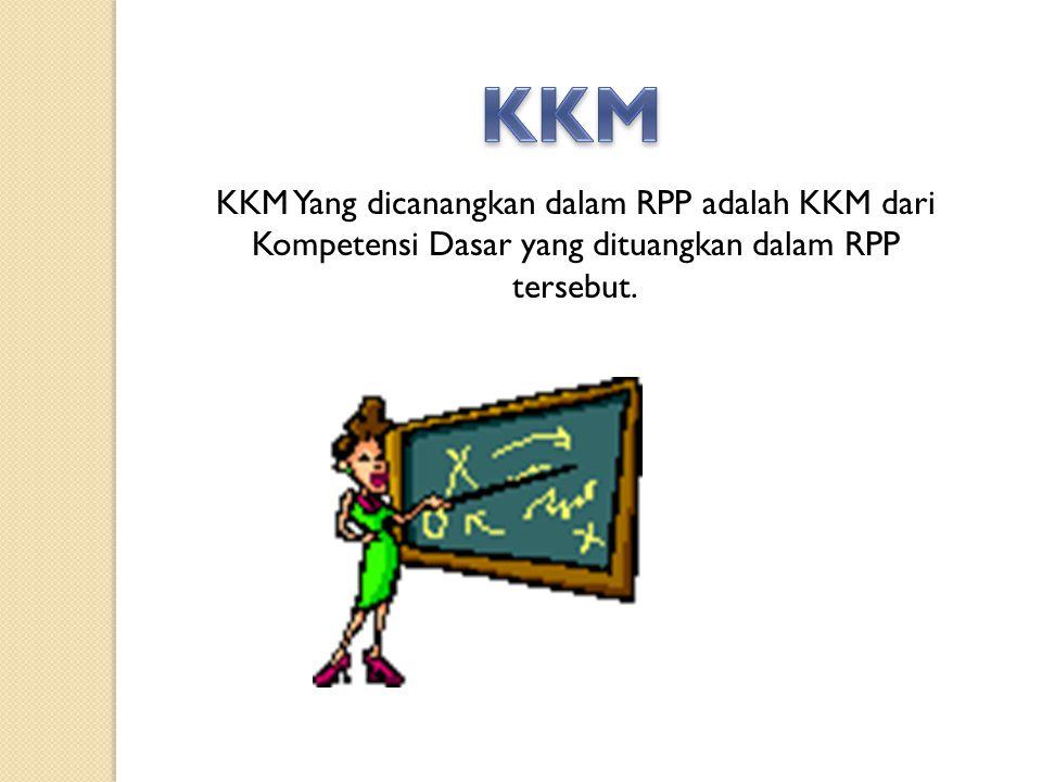 KKM KKM Yang dicanangkan dalam RPP adalah KKM dari Kompetensi Dasar yang dituangkan dalam RPP tersebut.