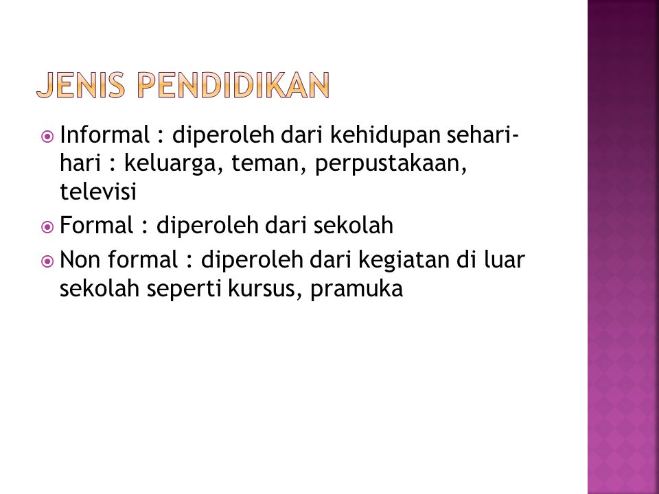 Jenis pendidikan Informal : diperoleh dari kehidupan sehari- hari : keluarga, teman, perpustakaan, televisi.
