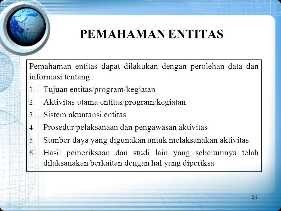 PEMAHAMAN ENTITAS Pemahaman entitas dapat dilakukan dengan perolehan data dan informasi tentang : Tujuan entitas/program/kegiatan.