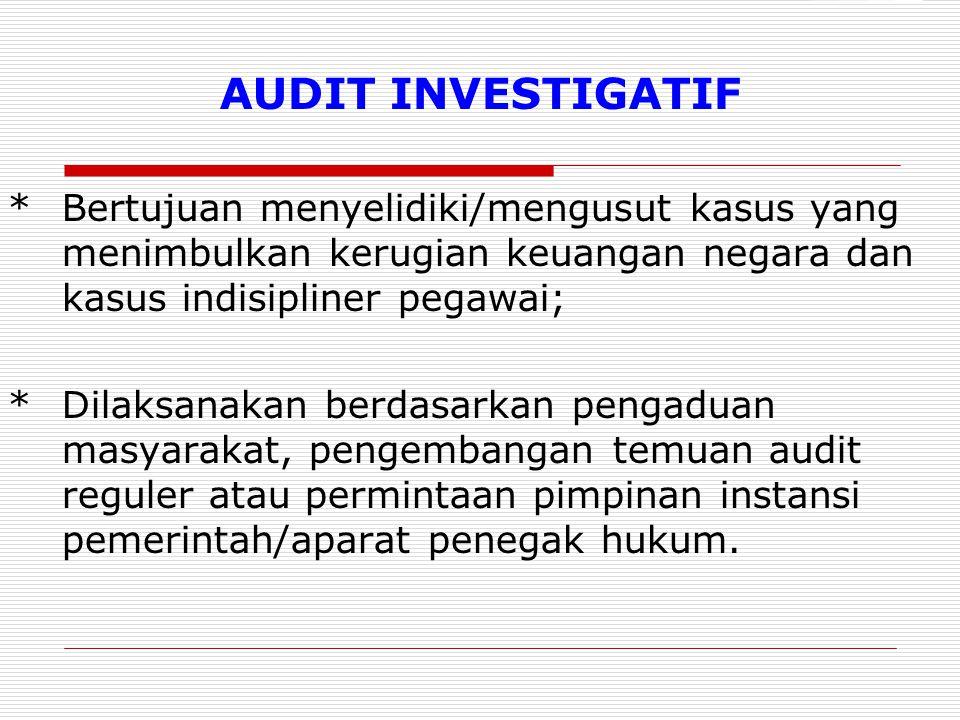 AUDIT INVESTIGATIF * Bertujuan menyelidiki/mengusut kasus yang menimbulkan kerugian keuangan negara dan kasus indisipliner pegawai;