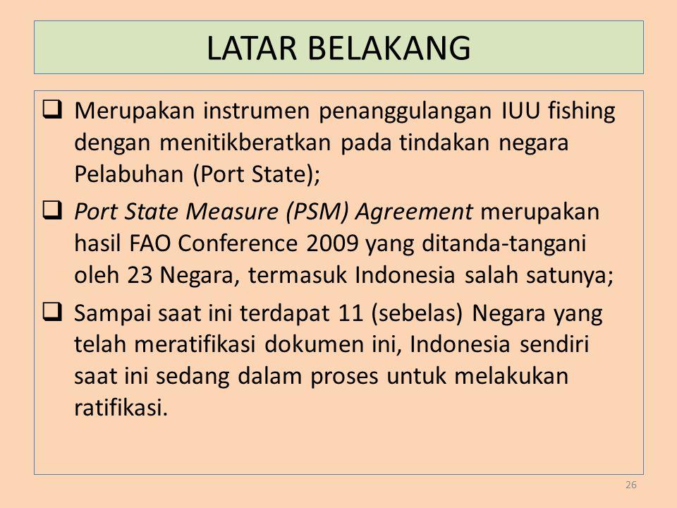 LATAR BELAKANG Merupakan instrumen penanggulangan IUU fishing dengan menitikberatkan pada tindakan negara Pelabuhan (Port State);