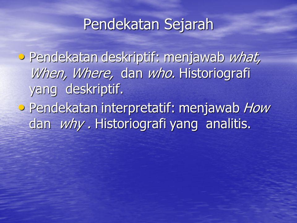 Pendekatan Sejarah Pendekatan deskriptif: menjawab what, When, Where, dan who. Historiografi yang deskriptif.