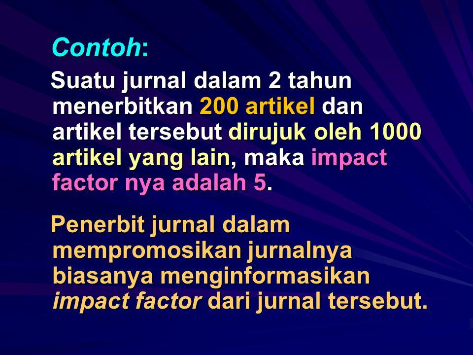 Contoh: Suatu jurnal dalam 2 tahun menerbitkan 200 artikel dan artikel tersebut dirujuk oleh 1000 artikel yang lain, maka impact factor nya adalah 5.