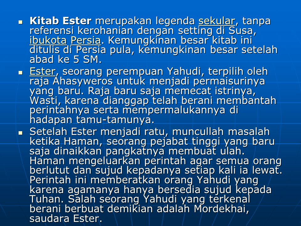 Kitab Ester merupakan legenda sekular, tanpa referensi kerohanian dengan setting di Susa, ibukota Persia. Kemungkinan besar kitab ini ditulis di Persia pula, kemungkinan besar setelah abad ke 5 SM.