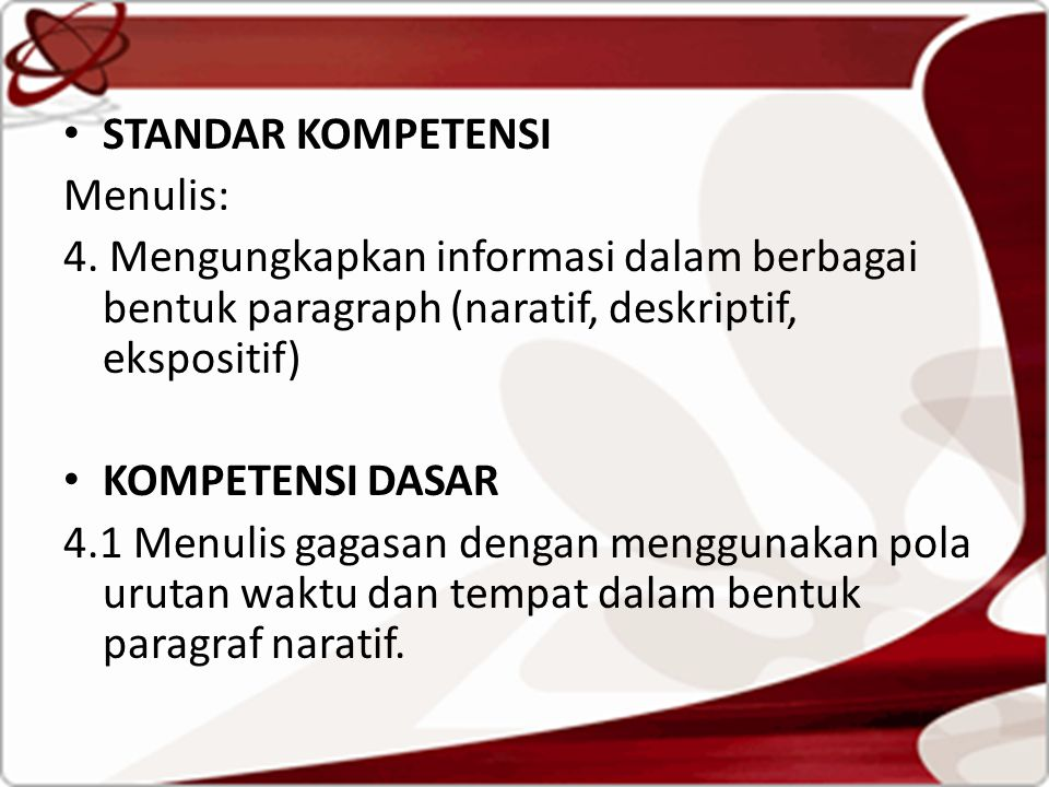 STANDAR KOMPETENSI Menulis: 4. Mengungkapkan informasi dalam berbagai bentuk paragraph (naratif, deskriptif, ekspositif)