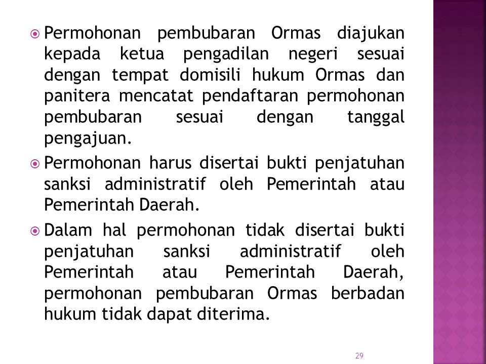 Permohonan pembubaran Ormas diajukan kepada ketua pengadilan negeri sesuai dengan tempat domisili hukum Ormas dan panitera mencatat pendaftaran permohonan pembubaran sesuai dengan tanggal pengajuan.