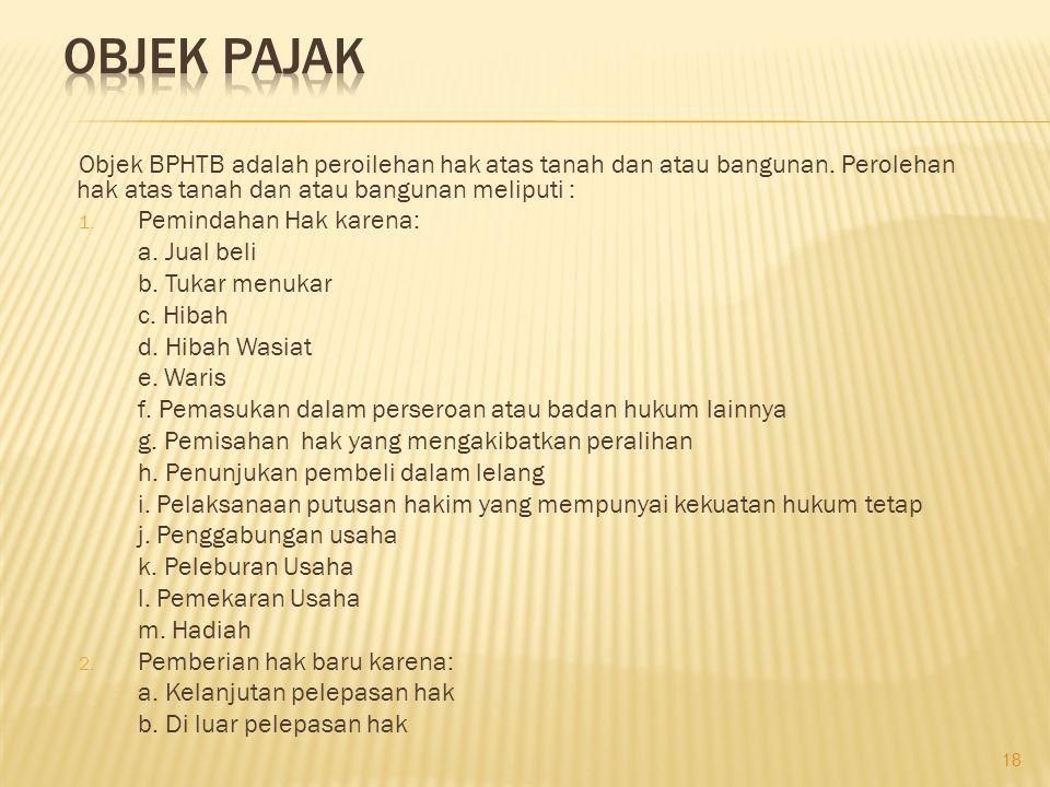 OBJEK PAJAK Objek BPHTB adalah peroilehan hak atas tanah dan atau bangunan. Perolehan hak atas tanah dan atau bangunan meliputi :