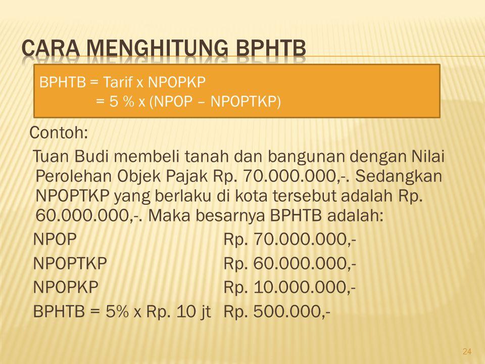 CARA MENGHITUNG BPHTB BPHTB = Tarif x NPOPKP. = 5 % x (NPOP – NPOPTKP)
