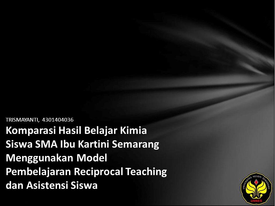 TRISMAYANTI, 4301404036 Komparasi Hasil Belajar Kimia Siswa SMA Ibu Kartini Semarang Menggunakan Model Pembelajaran Reciprocal Teaching dan Asistensi Siswa