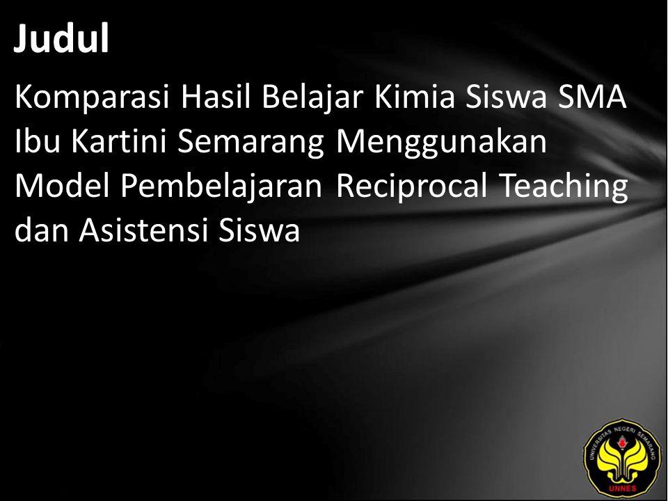 Judul Komparasi Hasil Belajar Kimia Siswa SMA Ibu Kartini Semarang Menggunakan Model Pembelajaran Reciprocal Teaching dan Asistensi Siswa.