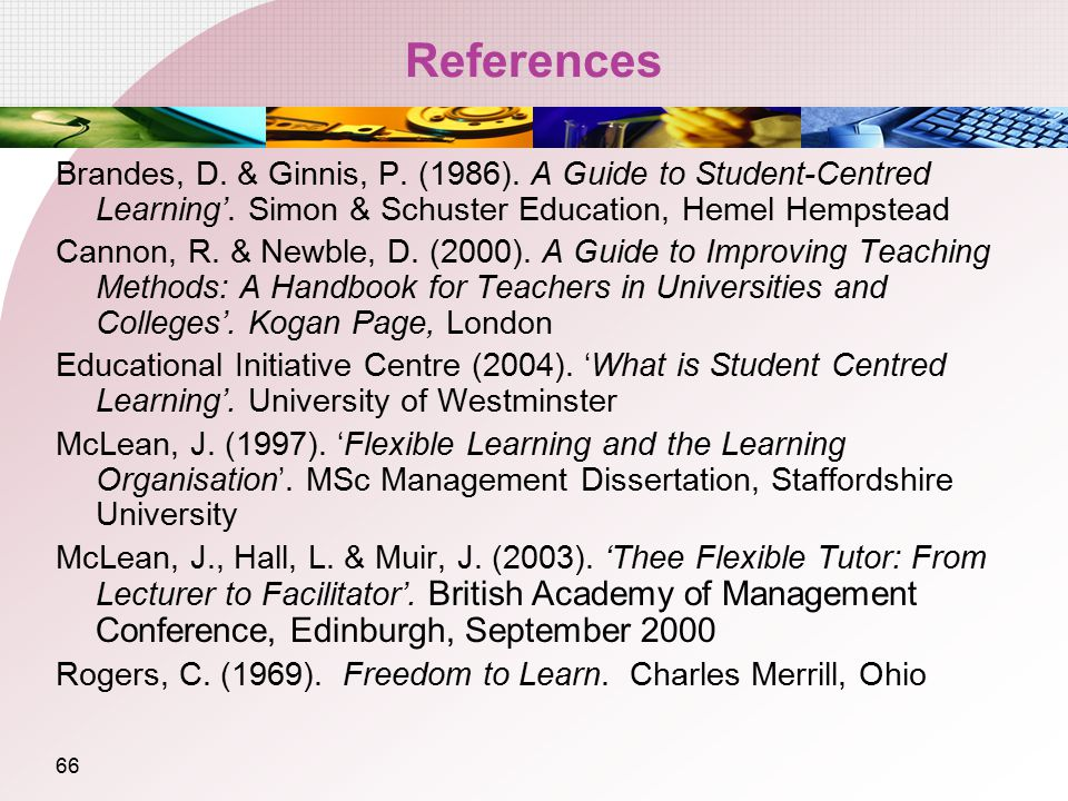 References Brandes, D. & Ginnis, P. (1986). A Guide to Student-Centred Learning'. Simon & Schuster Education, Hemel Hempstead.