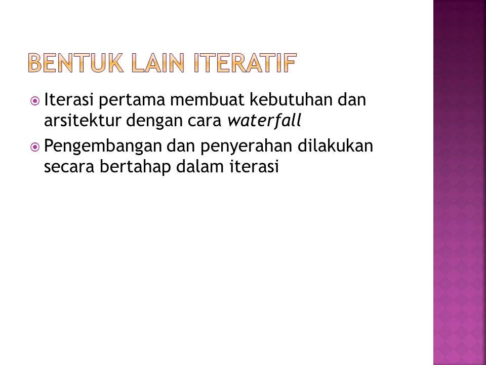 Bentuk lain Iteratif Iterasi pertama membuat kebutuhan dan arsitektur dengan cara waterfall.