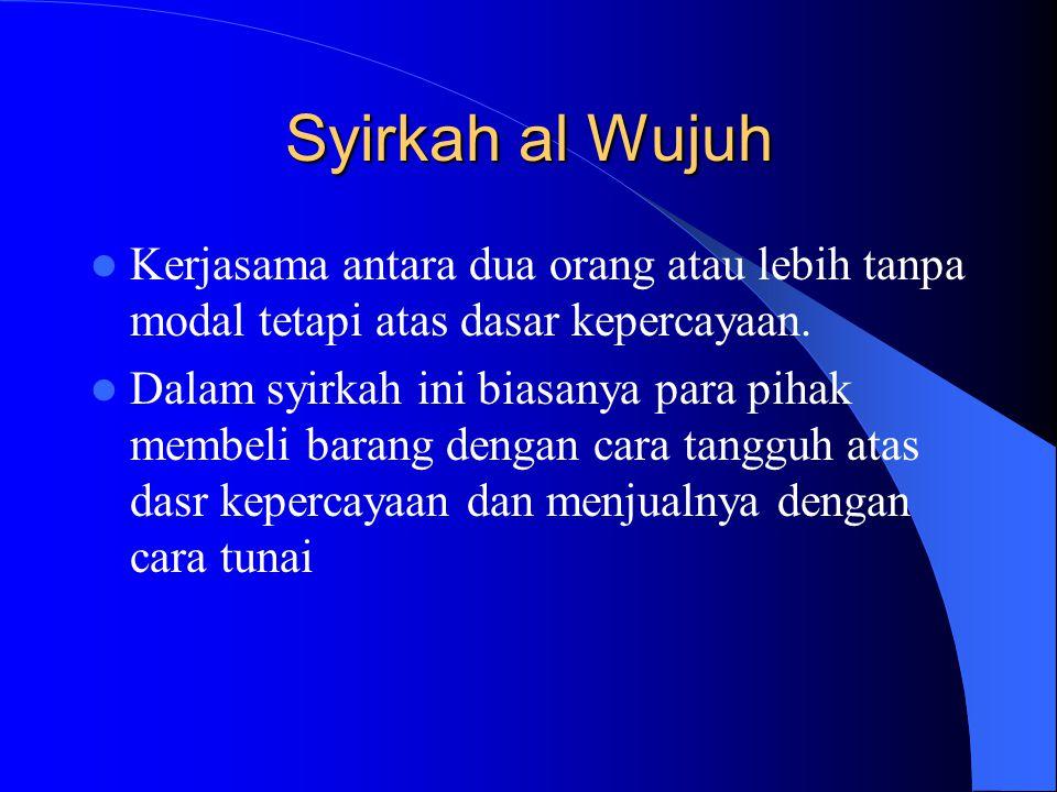Syirkah al Wujuh Kerjasama antara dua orang atau lebih tanpa modal tetapi atas dasar kepercayaan.