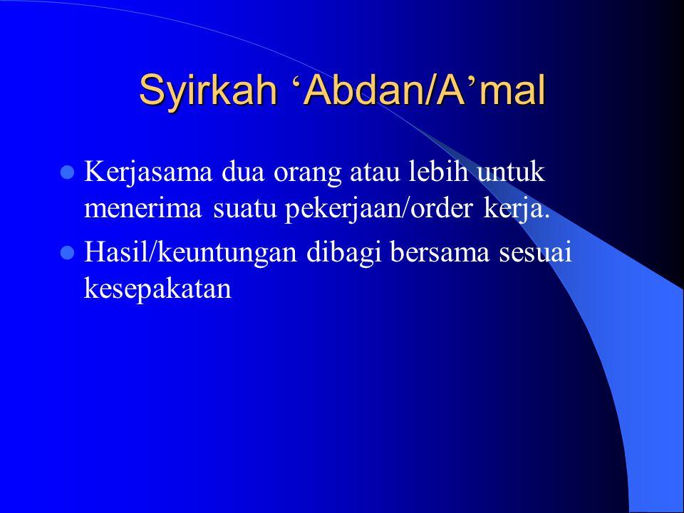 Syirkah 'Abdan/A'mal Kerjasama dua orang atau lebih untuk menerima suatu pekerjaan/order kerja.