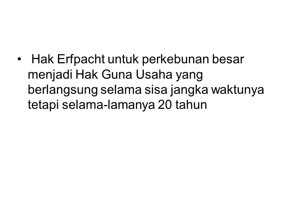 Hak Erfpacht untuk perkebunan besar menjadi Hak Guna Usaha yang berlangsung selama sisa jangka waktunya tetapi selama-lamanya 20 tahun