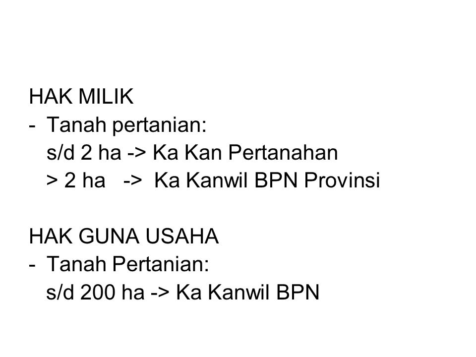 HAK MILIK Tanah pertanian: s/d 2 ha -> Ka Kan Pertanahan. > 2 ha -> Ka Kanwil BPN Provinsi. HAK GUNA USAHA.
