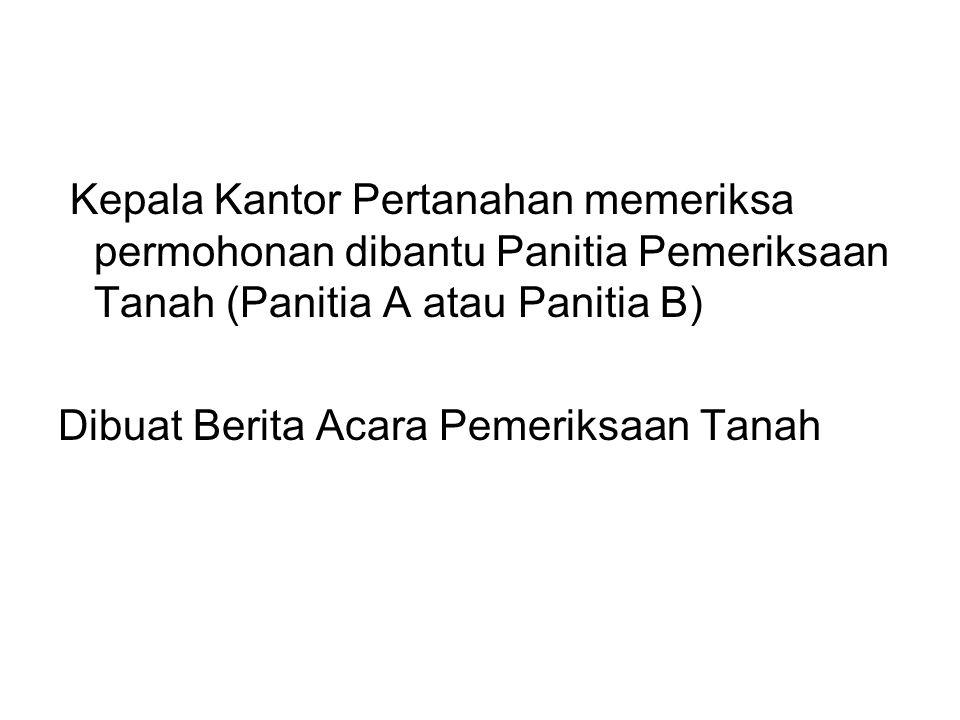 Kepala Kantor Pertanahan memeriksa permohonan dibantu Panitia Pemeriksaan Tanah (Panitia A atau Panitia B)