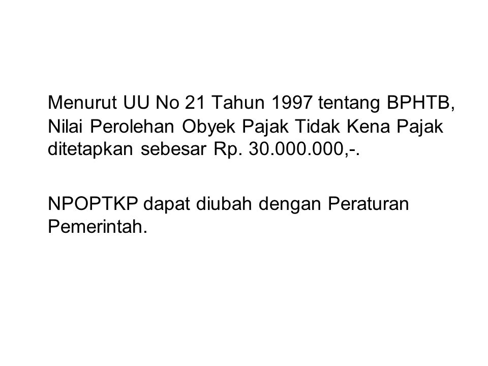 Menurut UU No 21 Tahun 1997 tentang BPHTB, Nilai Perolehan Obyek Pajak Tidak Kena Pajak ditetapkan sebesar Rp. 30.000.000,-.