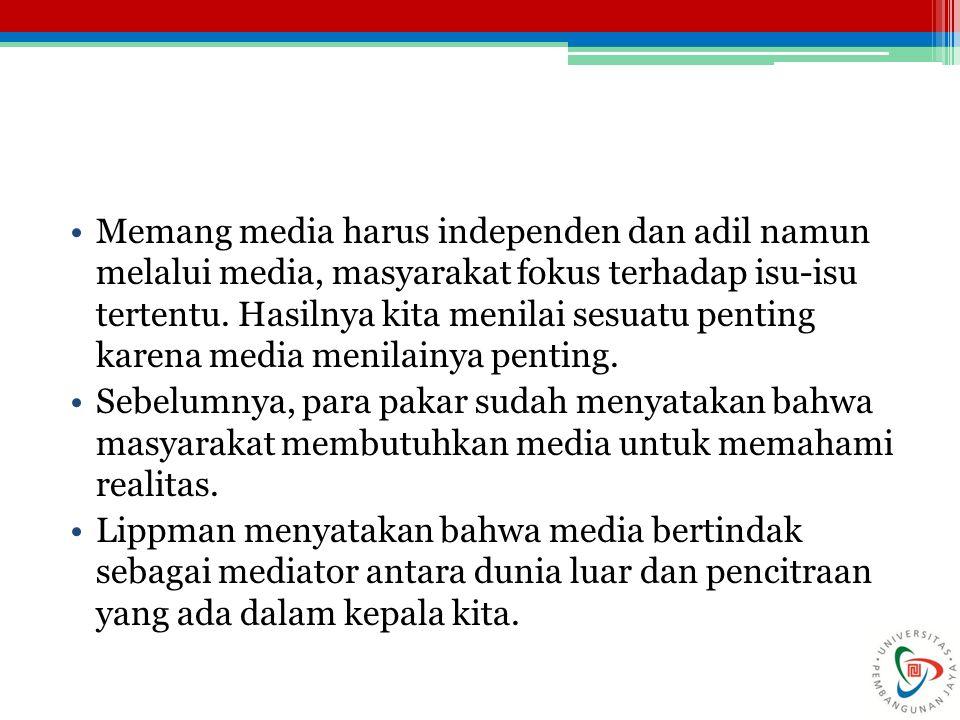 Memang media harus independen dan adil namun melalui media, masyarakat fokus terhadap isu-isu tertentu. Hasilnya kita menilai sesuatu penting karena media menilainya penting.