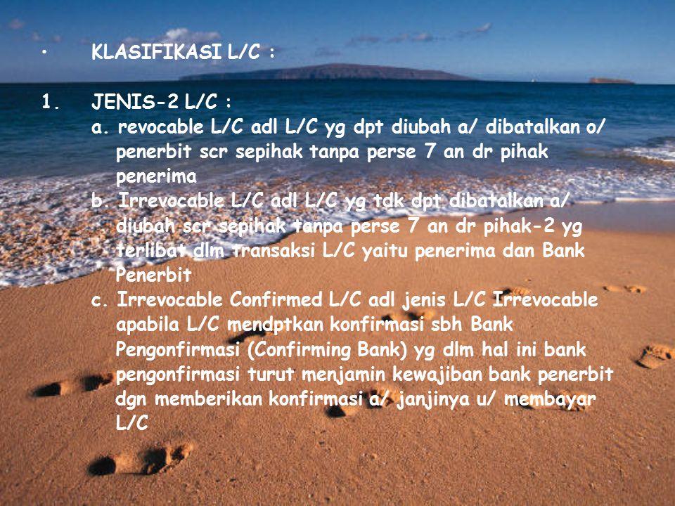 KLASIFIKASI L/C : JENIS-2 L/C : a. revocable L/C adl L/C yg dpt diubah a/ dibatalkan o/ penerbit scr sepihak tanpa perse 7 an dr pihak.