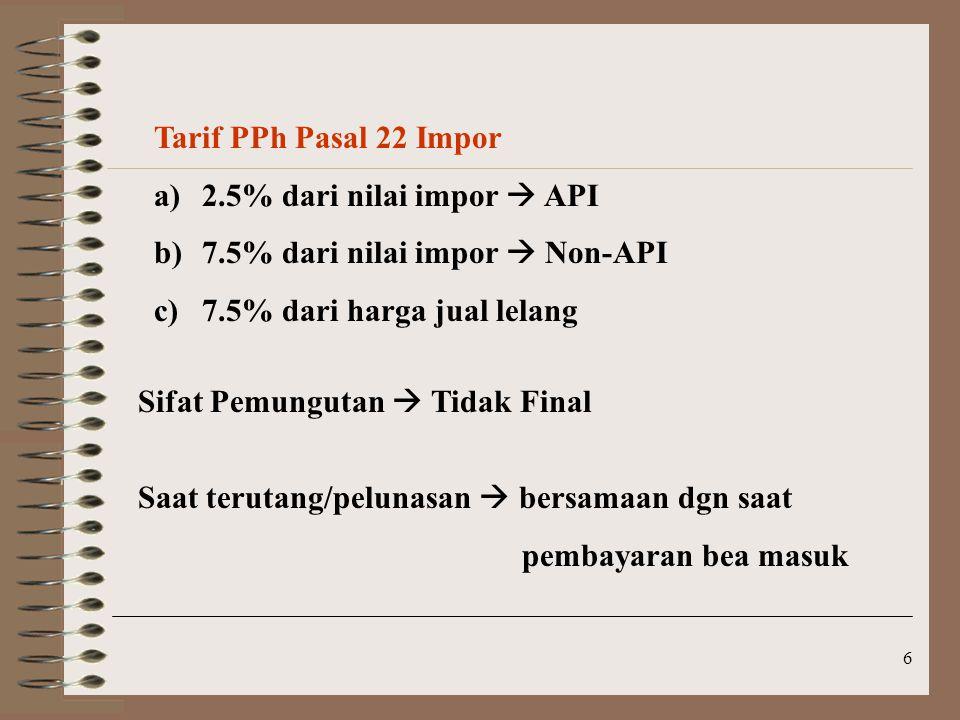 Tarif PPh Pasal 22 Impor 2.5% dari nilai impor  API. 7.5% dari nilai impor  Non-API. 7.5% dari harga jual lelang.