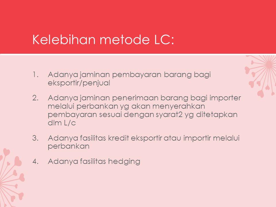 Kelebihan metode LC: Adanya jaminan pembayaran barang bagi eksportir/penjual.