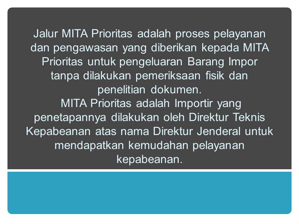 Jalur MITA Prioritas adalah proses pelayanan dan pengawasan yang diberikan kepada MITA Prioritas untuk pengeluaran Barang Impor tanpa dilakukan pemeriksaan fisik dan penelitian dokumen.