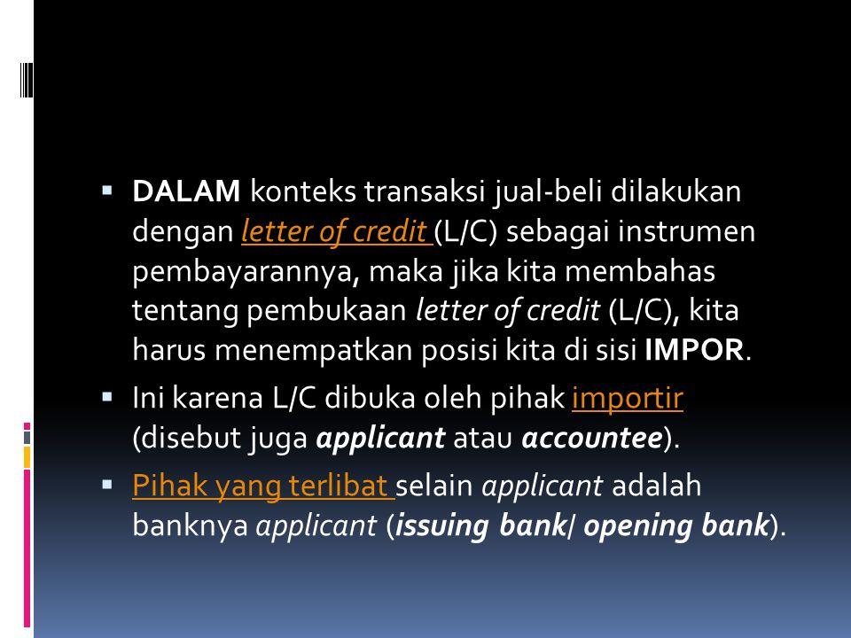 DALAM konteks transaksi jual-beli dilakukan dengan letter of credit (L/C) sebagai instrumen pembayarannya, maka jika kita membahas tentang pembukaan letter of credit (L/C), kita harus menempatkan posisi kita di sisi IMPOR.