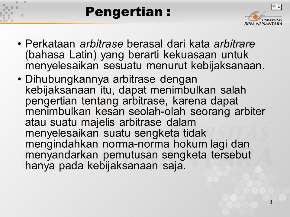 Pengertian : Perkataan arbitrase berasal dari kata arbitrare (bahasa Latin) yang berarti kekuasaan untuk menyelesaikan sesuatu menurut kebijaksanaan.