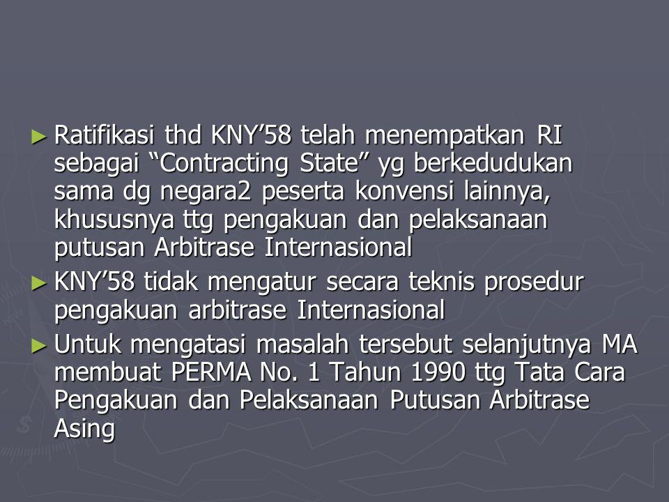 Ratifikasi thd KNY'58 telah menempatkan RI sebagai Contracting State yg berkedudukan sama dg negara2 peserta konvensi lainnya, khususnya ttg pengakuan dan pelaksanaan putusan Arbitrase Internasional