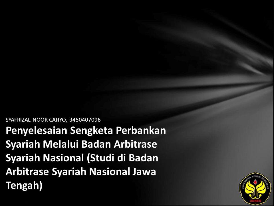 SYAFRIZAL NOOR CAHYO, 3450407096 Penyelesaian Sengketa Perbankan Syariah Melalui Badan Arbitrase Syariah Nasional (Studi di Badan Arbitrase Syariah Nasional Jawa Tengah)