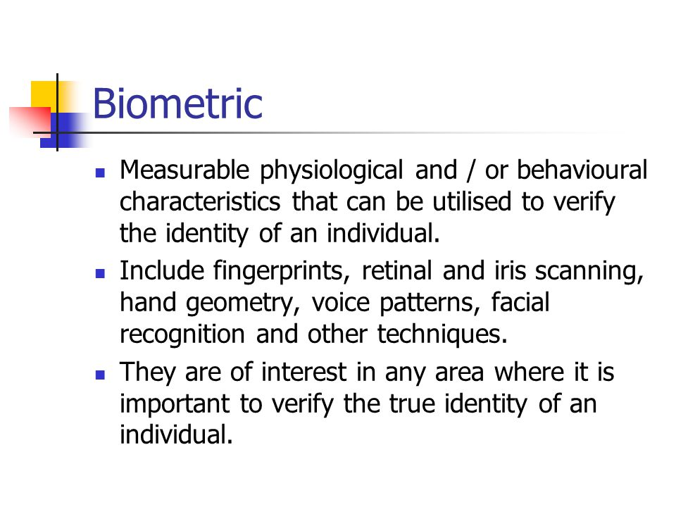 Biometric Measurable physiological and / or behavioural characteristics that can be utilised to verify the identity of an individual.
