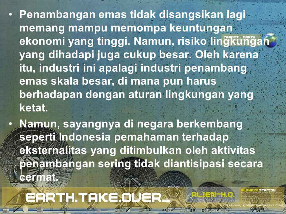 Penambangan emas tidak disangsikan lagi memang mampu memompa keuntungan ekonomi yang tinggi. Namun, risiko lingkungan yang dihadapi juga cukup besar. Oleh karena itu, industri ini apalagi industri penambang emas skala besar, di mana pun harus berhadapan dengan aturan lingkungan yang ketat.